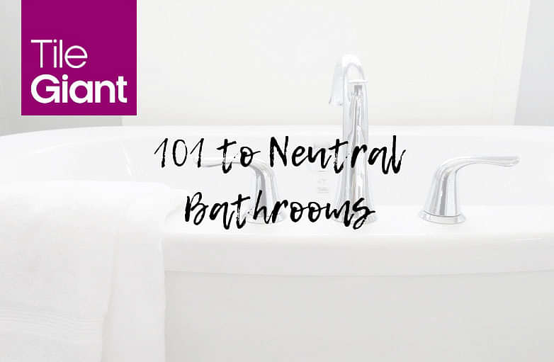 101 Guide to Neutral Bathrooms - Regardless of Your Style